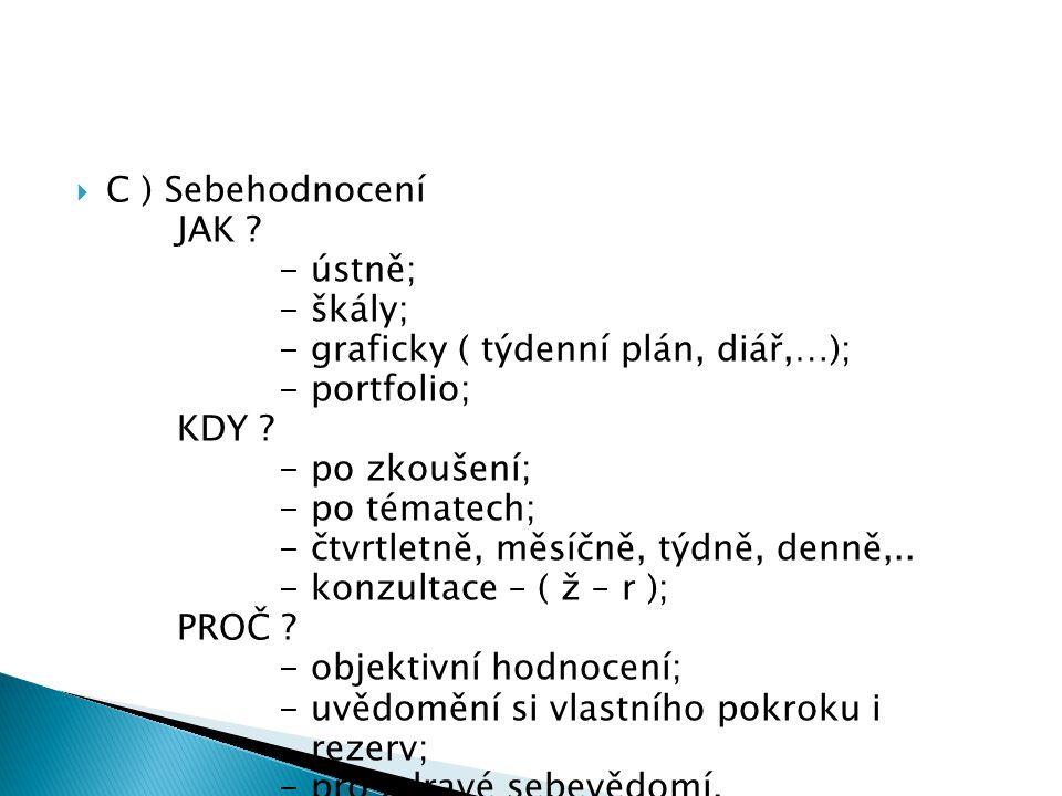  C ) Sebehodnocení JAK ? - ústně; - škály; - graficky ( týdenní plán, diář,…); - portfolio; KDY ? - po zkoušení; - po tématech; - čtvrtletně, měsíčně