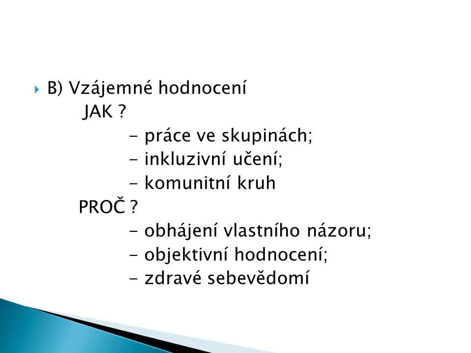  B) Vzájemné hodnocení JAK . - práce ve skupinách; - inkluzivní učení; - komunitní kruh PROČ .