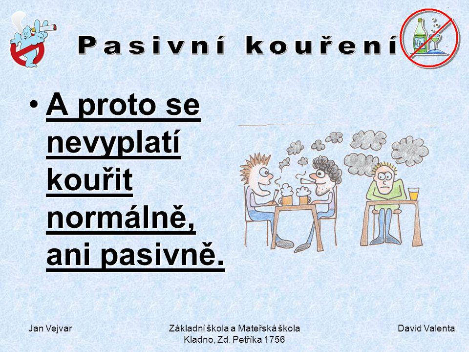 David Valenta Jan VejvarZákladní škola a Mateřská škola Kladno, Zd. Petříka 1756 A proto se nevyplatí kouřit normálně, ani pasivně.