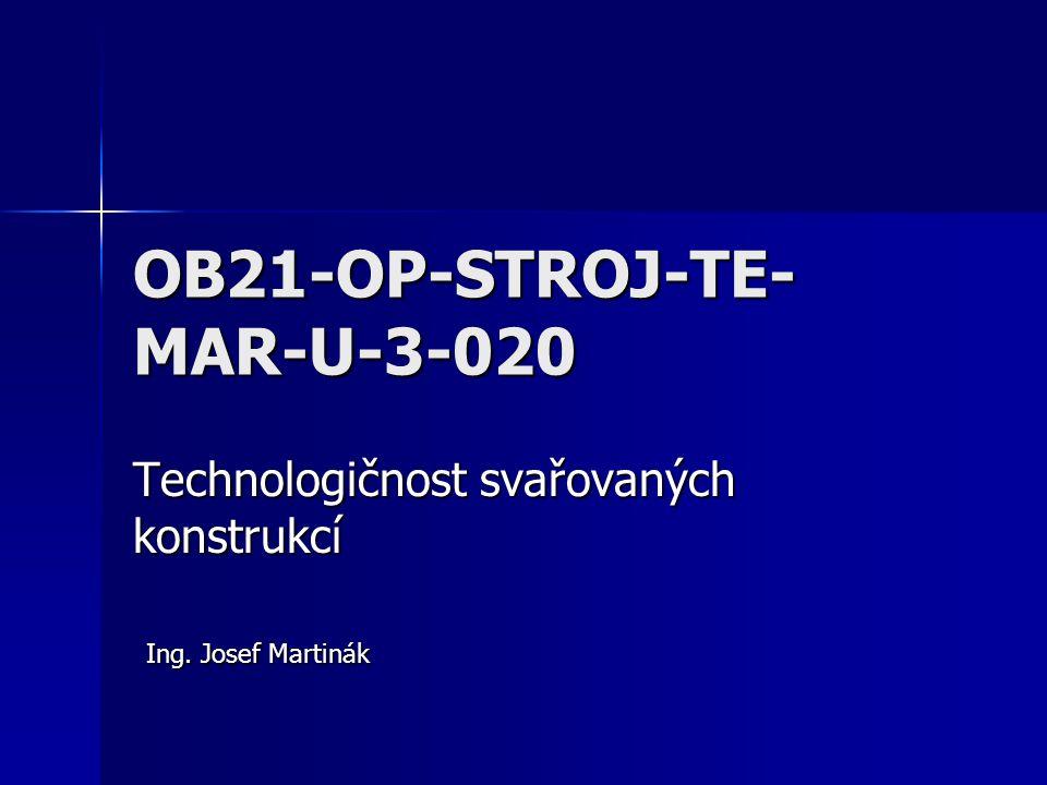 OB21-OP-STROJ-TE- MAR-U-3-020 Technologičnost svařovaných konstrukcí Ing. Josef Martinák