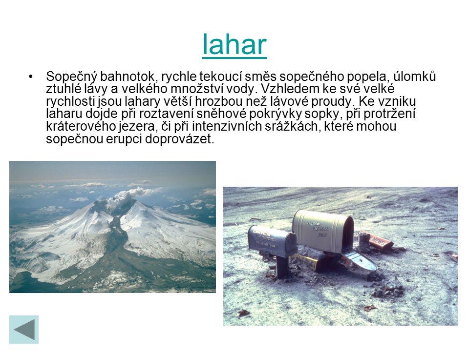 lahar Sopečný bahnotok, rychle tekoucí směs sopečného popela, úlomků ztuhlé lávy a velkého množství vody. Vzhledem ke své velké rychlosti jsou lahary