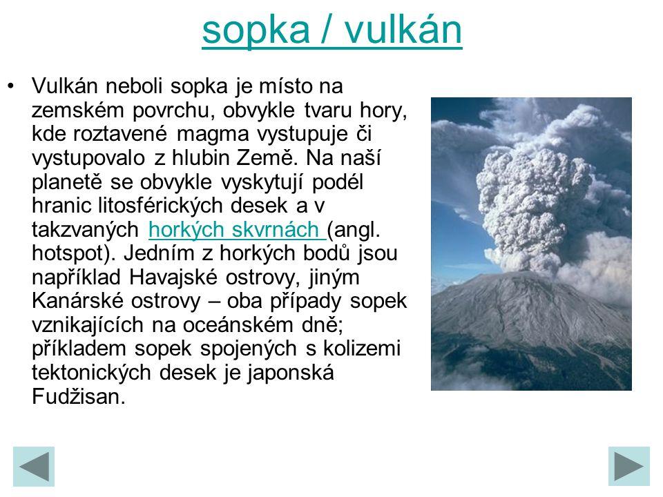 sopka / vulkán Vulkán neboli sopka je místo na zemském povrchu, obvykle tvaru hory, kde roztavené magma vystupuje či vystupovalo z hlubin Země. Na naš