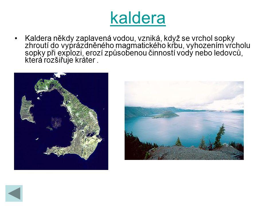 kaldera Kaldera někdy zaplavená vodou, vzniká, když se vrchol sopky zhroutí do vyprázdněného magmatického krbu, vyhozením vrcholu sopky při explozi, e