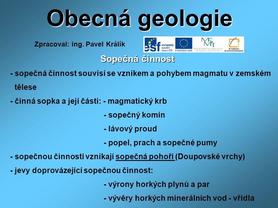 Obecná geologie Sopečná činnost Sopečná činnost - sopečná činnost souvisí se vznikem a pohybem magmatu v zemském tělese - činná sopka a její části: - magmatický krb - sopečný komín - lávový proud - popel, prach a sopečné pumy - sopečnou činností vznikají sopečná pohoří (Doupovské vrchy) - jevy doprovázející sopečnou činnost: - výrony horkých plynů a par - vývěry horkých minerálních vod - vřídla Zpracoval: ing.
