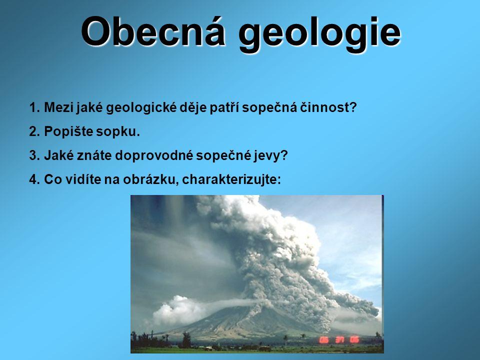Obecná geologie 1. Mezi jaké geologické děje patří sopečná činnost? 2. Popište sopku. 3. Jaké znáte doprovodné sopečné jevy? 4. Co vidíte na obrázku,