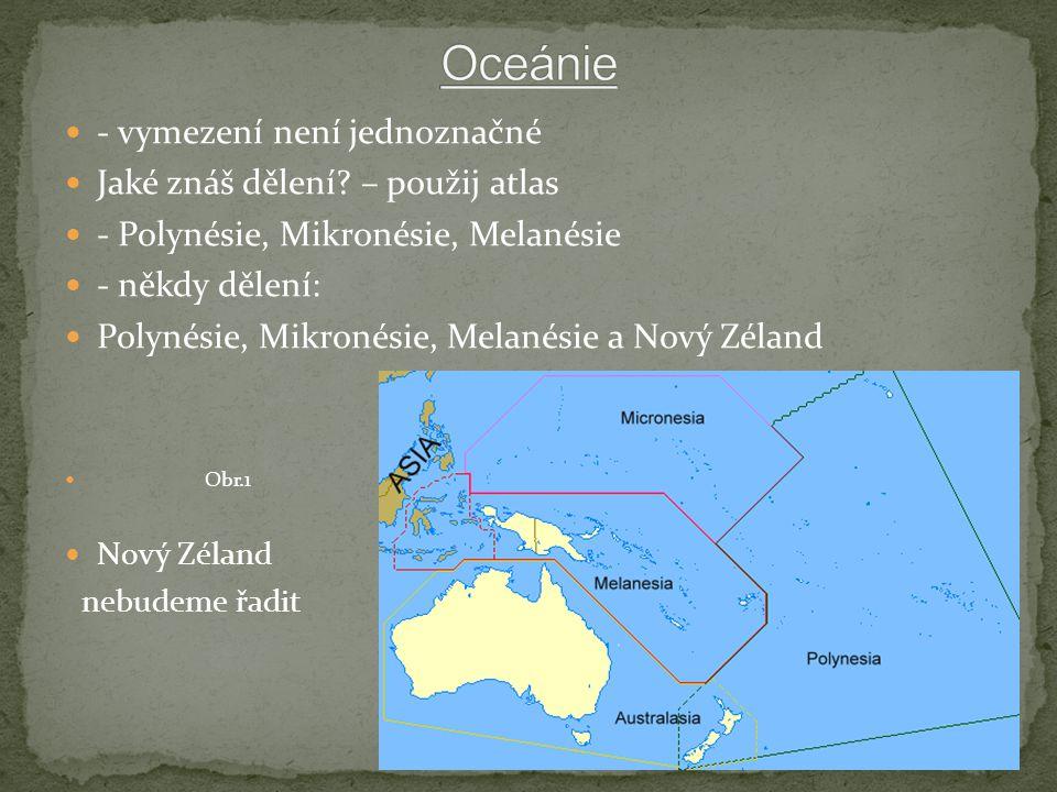 - vymezení není jednoznačné Jaké znáš dělení? – použij atlas - Polynésie, Mikronésie, Melanésie - někdy dělení: Polynésie, Mikronésie, Melanésie a Nov