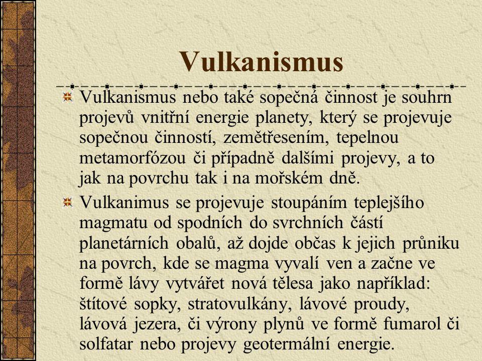Vulkanismus Vulkanismus nebo také sopečná činnost je souhrn projevů vnitřní energie planety, který se projevuje sopečnou činností, zemětřesením, tepelnou metamorfózou či případně dalšími projevy, a to jak na povrchu tak i na mořském dně.