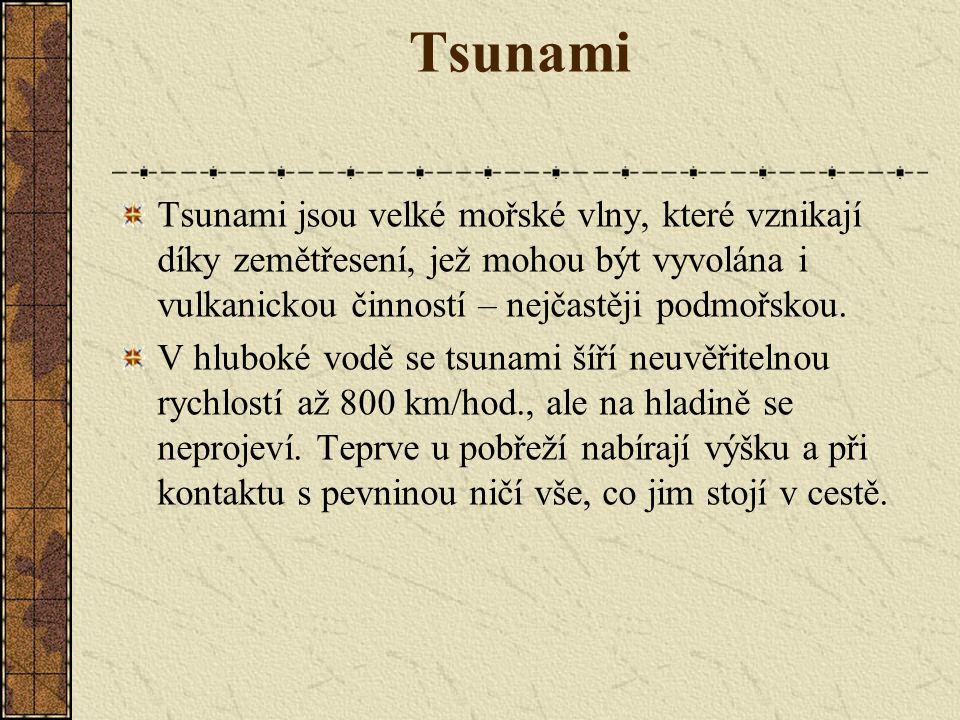 Tsunami Tsunami jsou velké mořské vlny, které vznikají díky zemětřesení, jež mohou být vyvolána i vulkanickou činností – nejčastěji podmořskou. V hlub