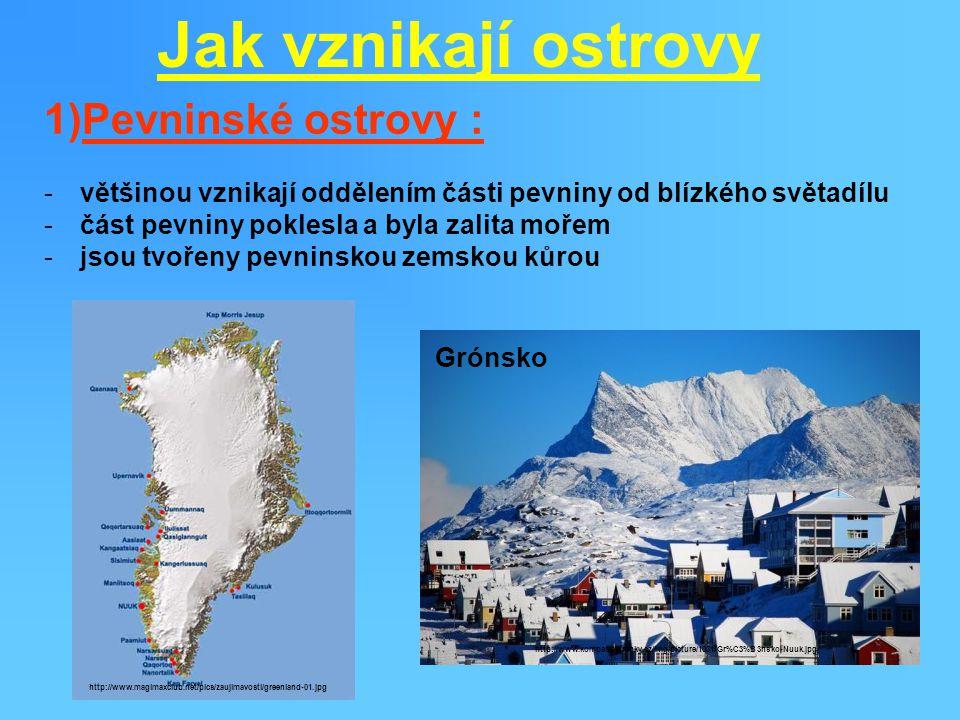 Jak vznikají ostrovy 1)Pevninské ostrovy : -většinou vznikají oddělením části pevniny od blízkého světadílu -část pevniny poklesla a byla zalita mořem -jsou tvořeny pevninskou zemskou kůrou http://www.kompas.estranky.cz/img/picture/1031/Gr%C3%B3nsko-Nuuk.jpg http://www.magimaxclub.net/pics/zaujimavosti/greenland-01.jpg Grónsko