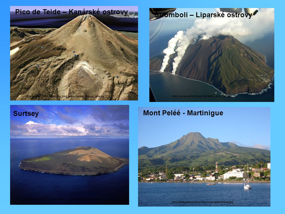 http://www.frohlich.eu/obrazky_blog_echooo/sopky_pico_de_teide.jpg Pico de Teide – Kanárské ostrovy Stromboli – Liparské ostrovy http://i.idnes.cz/07/031/org/TOM19695c_stromboli2.jpg http://4.bp.blogspot.com/-dJWIlq-b_ec/Tf4S6QFSPEI/AAAAAAAAAE8/f2Nb9tMyHyk/s1600/168-surtsey.jpg Surtsey Mont Peléé - Martinigue http://static.panoramio.com/photos/original/2782160.jpg