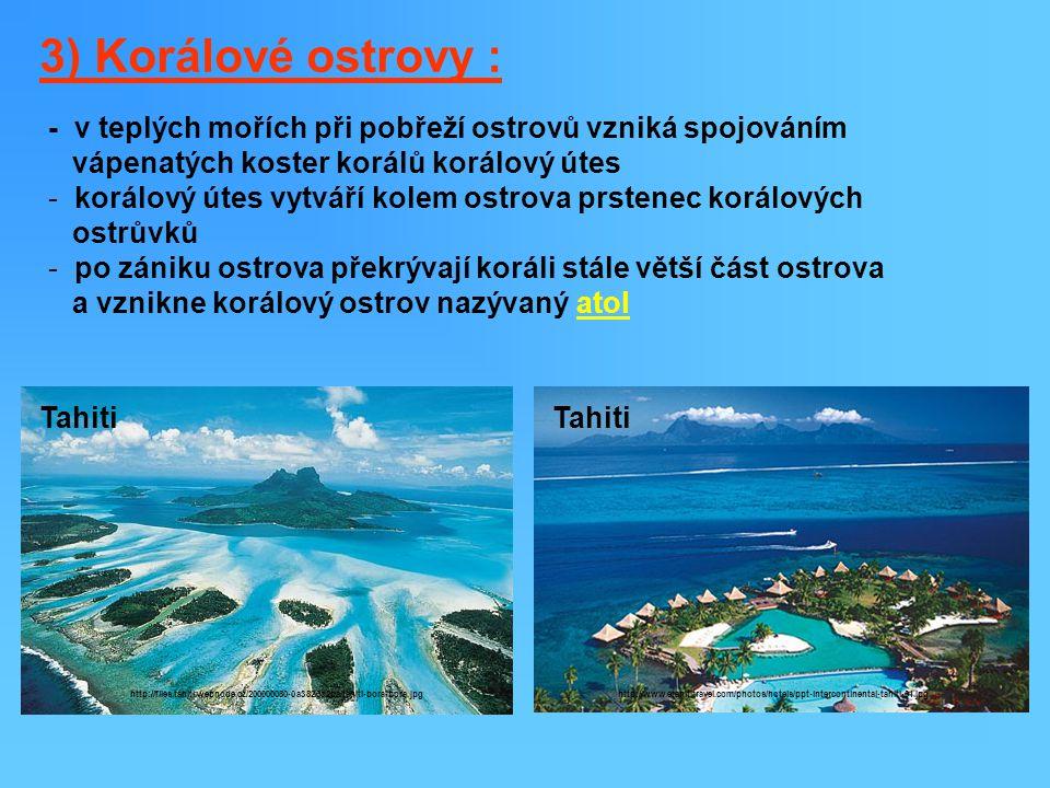 3) Korálové ostrovy : - v teplých mořích při pobřeží ostrovů vzniká spojováním vápenatých koster korálů korálový útes - korálový útes vytváří kolem ostrova prstenec korálových ostrůvků - po zániku ostrova překrývají koráli stále větší část ostrova a vznikne korálový ostrov nazývaný atol Tahiti http://files.tahiti.webnode.cz/200000080-0a3820c2ba/tahiti-bora-bora.jpg Tahiti http://www.etahititravel.com/photos/hotels/ppt-intercontinental-tahiti-01.jpg