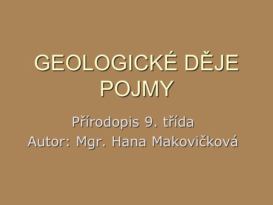 GEOLOGICKÉ DĚJE POJMY Přírodopis 9. třída Autor: Mgr. Hana Makovičková