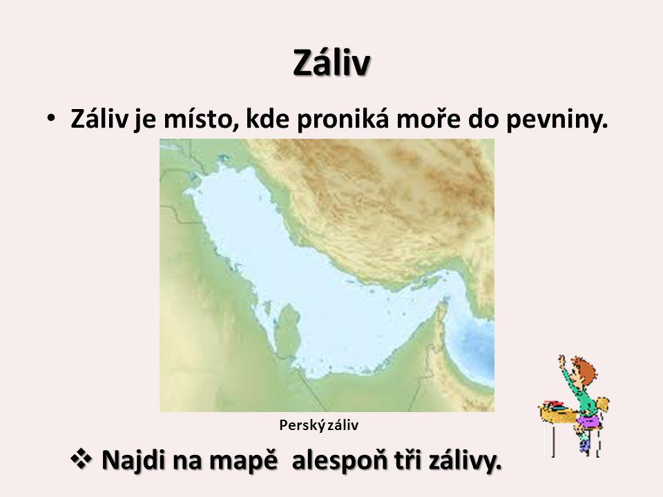 Záliv Záliv je místo, kde proniká moře do pevniny. Perský záliv  Najdi na mapě alespoň tři zálivy.