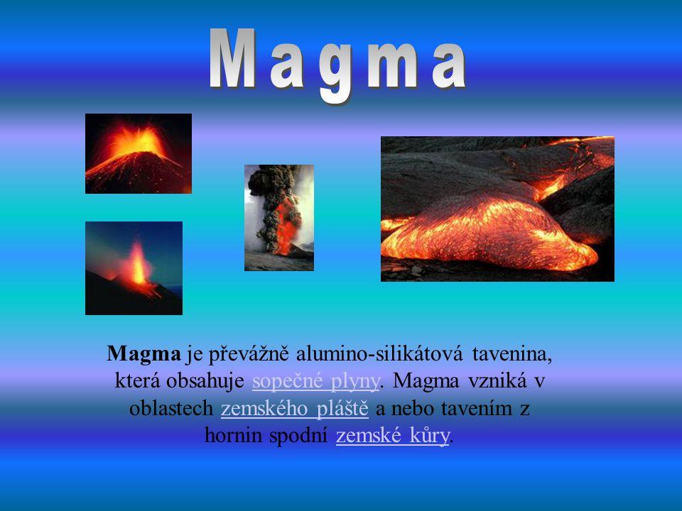 Magma je převážně alumino-silikátová tavenina, která obsahuje sopečné plyny. Magma vzniká v oblastech zemského pláště a nebo tavením z hornin spodní z