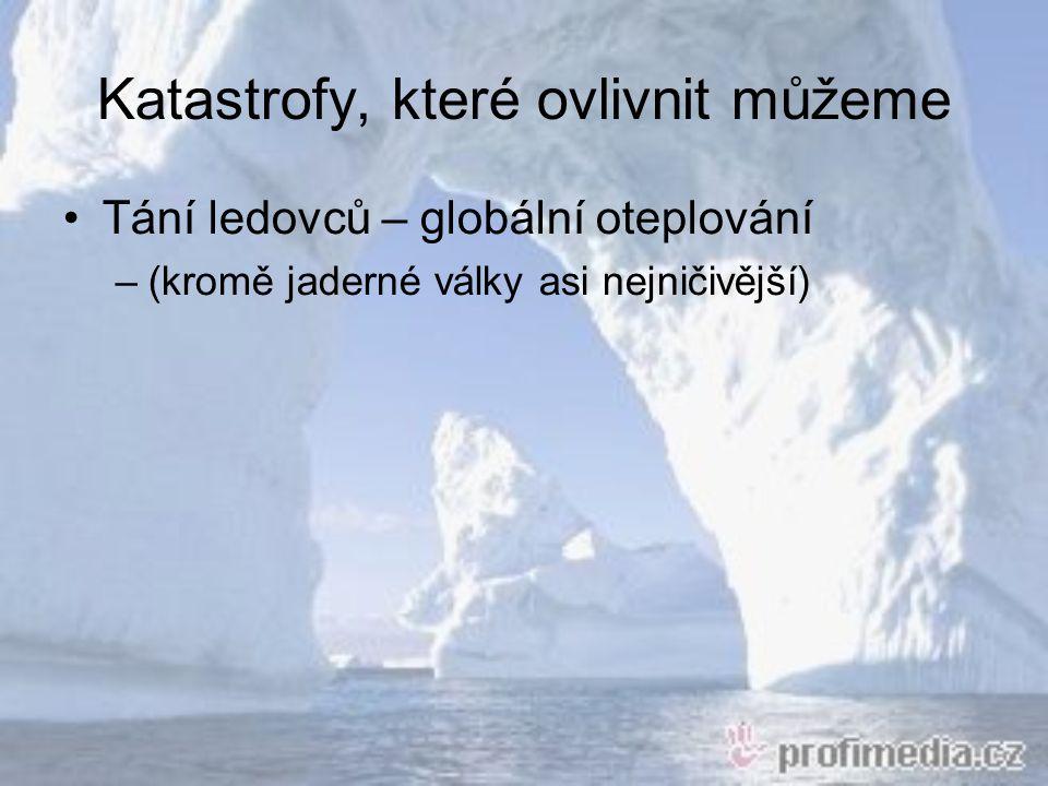 Katastrofy, které ovlivnit můžeme Tání ledovců – globální oteplování –(kromě jaderné války asi nejničivější)