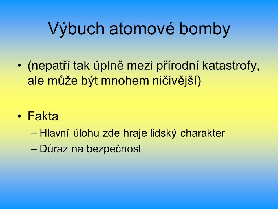 Výbuch atomové bomby (nepatří tak úplně mezi přírodní katastrofy, ale může být mnohem ničivější) Fakta –Hlavní úlohu zde hraje lidský charakter –Důraz na bezpečnost