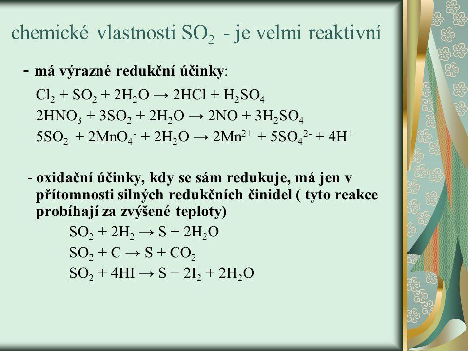chemické vlastnosti SO 2 - je velmi reaktivní - má výrazné redukční účinky: Cl 2 + SO 2 + 2H 2 O → 2HCl + H 2 SO 4 2HNO 3 + 3SO 2 + 2H 2 O → 2NO + 3H