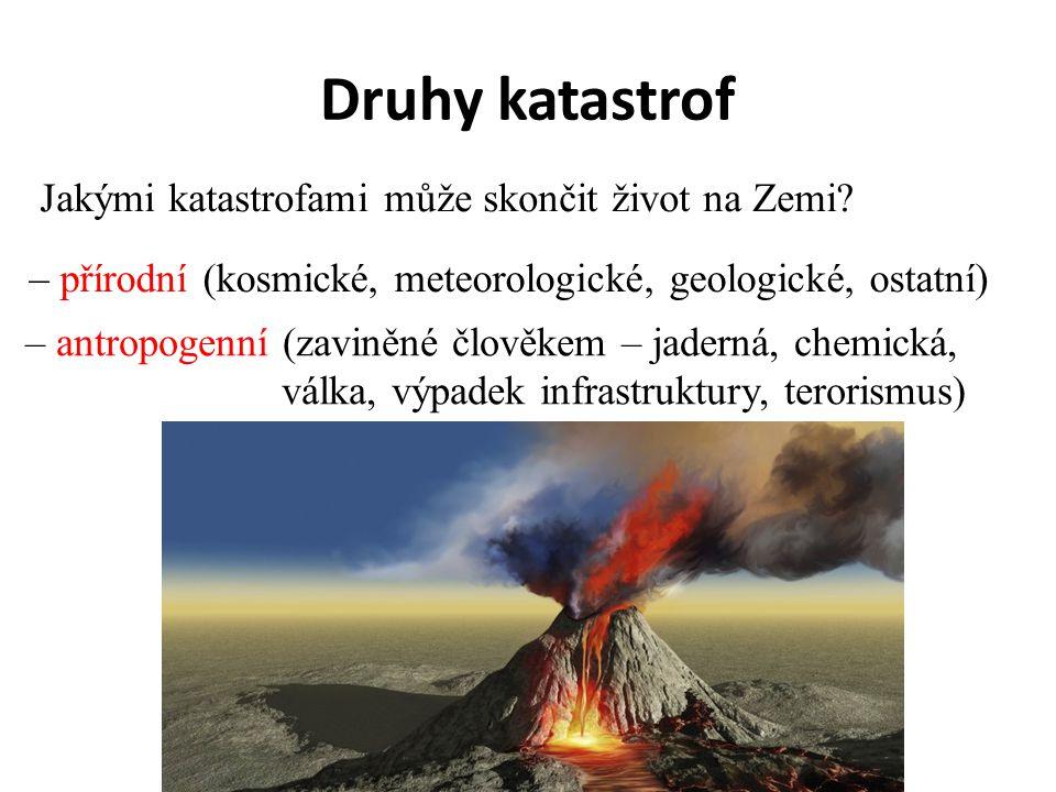 Druhy katastrof Jakými katastrofami může skončit život na Zemi? – přírodní (kosmické, meteorologické, geologické, ostatní) – antropogenní (zaviněné čl