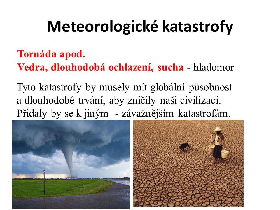 Meteorologické katastrofy Tornáda apod. Vedra, dlouhodobá ochlazení, sucha - hladomor Tyto katastrofy by musely mít globální působnost a dlouhodobé tr