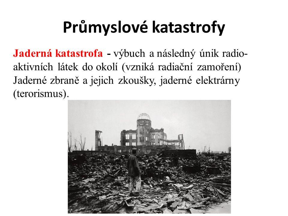 Průmyslové katastrofy Jaderná katastrofa - výbuch a následný únik radio- aktivních látek do okolí (vzniká radiační zamoření) Jaderné zbraně a jejich z