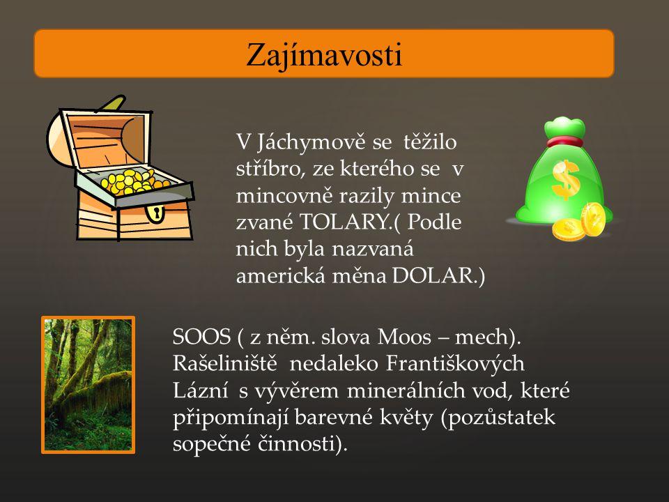 Zajímavosti V Jáchymově se těžilo stříbro, ze kterého se v mincovně razily mince zvané TOLARY.( Podle nich byla nazvaná americká měna DOLAR.) SOOS ( z něm.