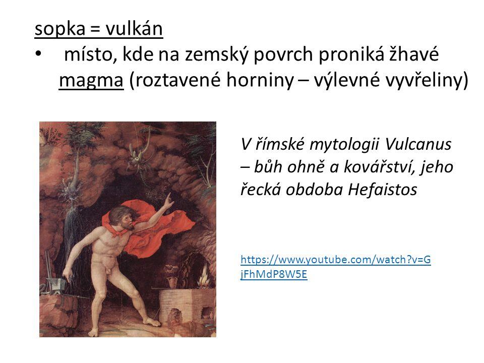 sopka = vulkán místo, kde na zemský povrch proniká žhavé magma (roztavené horniny – výlevné vyvřeliny) V římské mytologii Vulcanus – bůh ohně a kovářství, jeho řecká obdoba Hefaistos https://www.youtube.com/watch?v=G jFhMdP8W5E