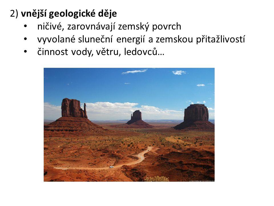 2) vnější geologické děje ničivé, zarovnávají zemský povrch vyvolané sluneční energií a zemskou přitažlivostí činnost vody, větru, ledovců…