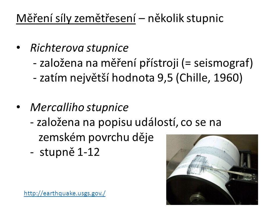 Měření síly zemětřesení – několik stupnic Richterova stupnice - založena na měření přístroji (= seismograf) - zatím největší hodnota 9,5 (Chille, 1960) Mercalliho stupnice - založena na popisu událostí, co se na zemském povrchu děje - stupně 1-12 http://earthquake.usgs.gov./