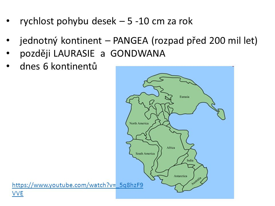 rychlost pohybu desek – 5 -10 cm za rok jednotný kontinent – PANGEA (rozpad před 200 mil let) později LAURASIE a GONDWANA dnes 6 kontinentů https://www.youtube.com/watch?v=_5q8hzF9 VVE