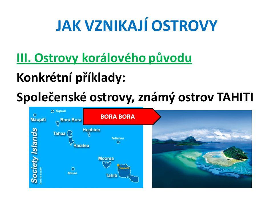 JAK VZNIKAJÍ OSTROVY III. Ostrovy korálového původu Konkrétní příklady: Společenské ostrovy, známý ostrov TAHITI BORA