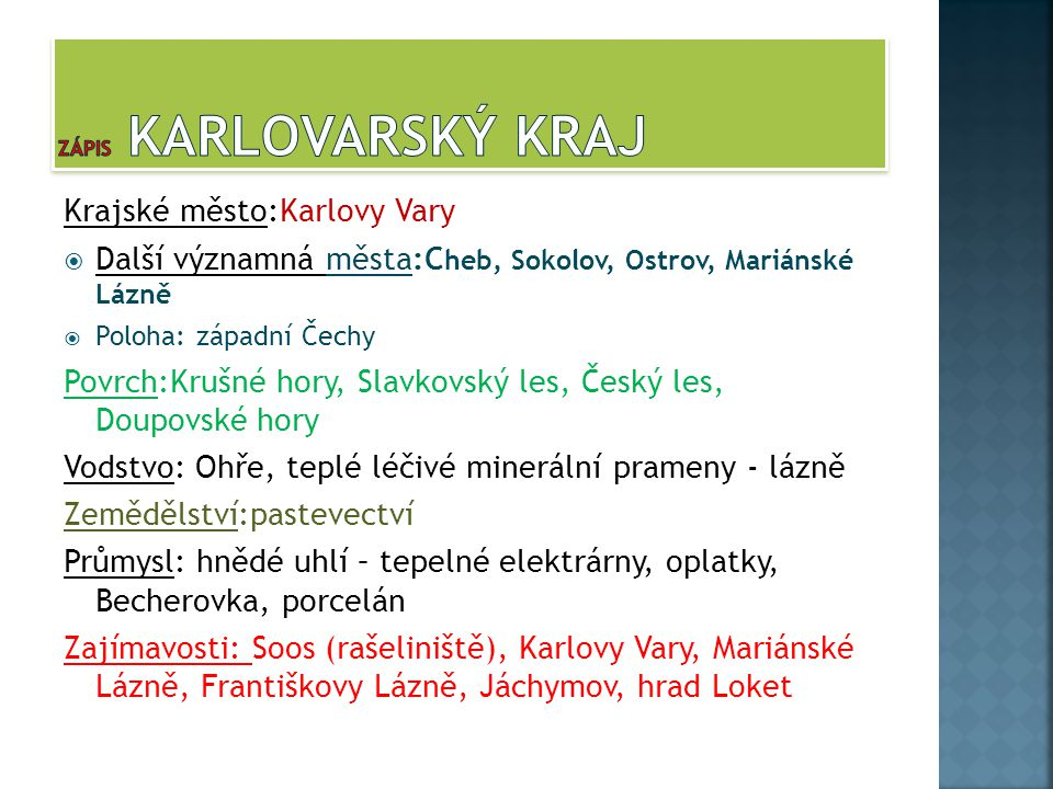 Krajské město:Karlovy Vary  Další významná města:C heb, Sokolov, Ostrov, Mariánské Lázně  Poloha: západní Čechy Povrch:Krušné hory, Slavkovský les,