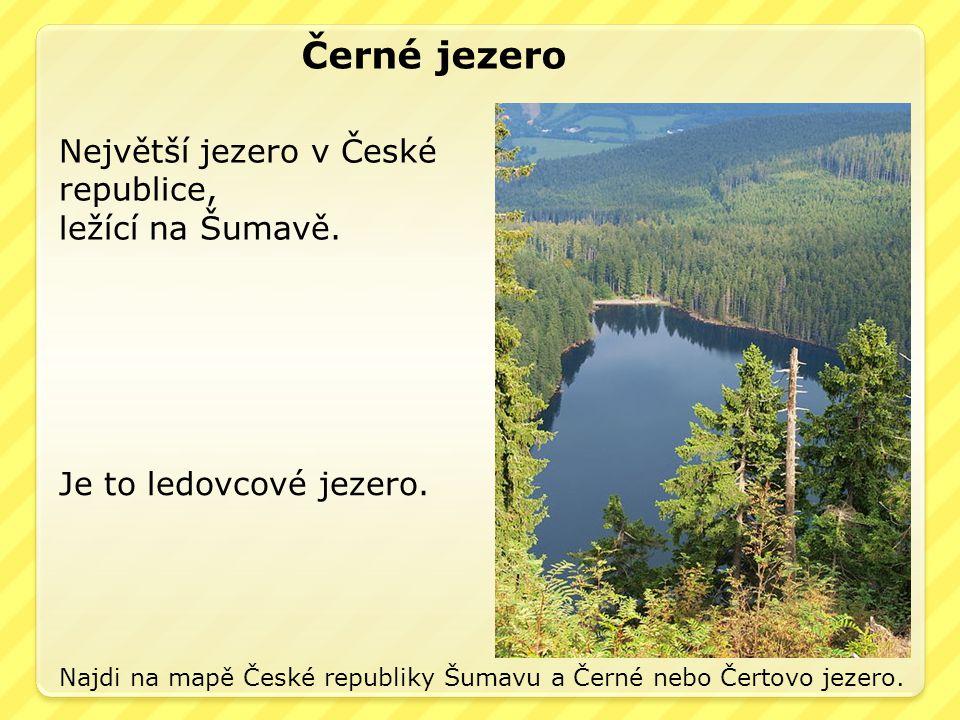 Černé jezero Největší jezero v České republice, ležící na Šumavě. Je to ledovcové jezero. Najdi na mapě České republiky Šumavu a Černé nebo Čertovo je