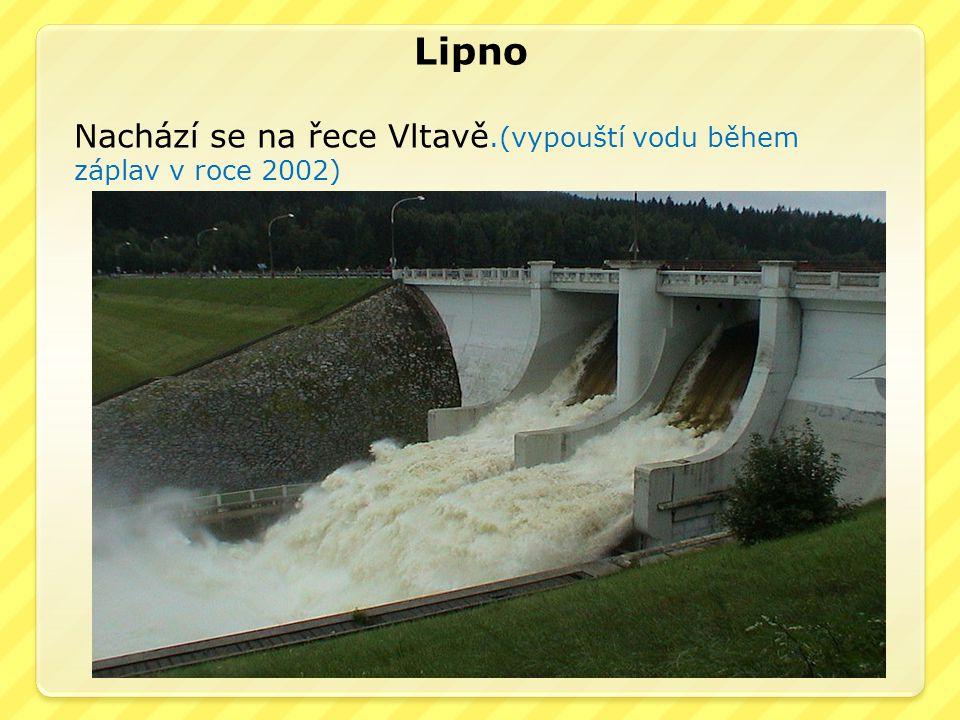 Lipno Nachází se na řece Vltavě.(vypouští vodu během záplav v roce 2002)