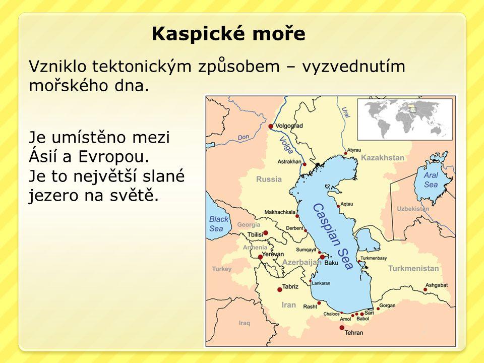 Kaspické moře Vzniklo tektonickým způsobem – vyzvednutím mořského dna. Je umístěno mezi Ásií a Evropou. Je to největší slané jezero na světě.