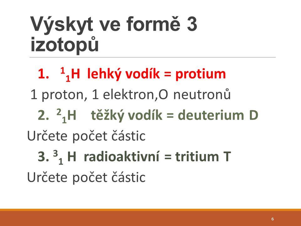 Výskyt ve formě 3 izotopů 1. 1 1 H lehký vodík = protium 1 proton, 1 elektron,O neutronů 2.