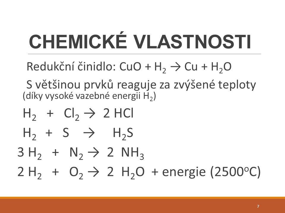 CHEMICKÉ VLASTNOSTI Redukční činidlo: CuO + H 2 → Cu + H 2 O S většinou prvků reaguje za zvýšené teploty (díky vysoké vazebné energii H 2 ) H 2 + Cl 2 → 2 HCl H 2 + S → H 2 S 3 H 2 + N 2 → 2 NH 3 2 H 2 + O 2 → 2 H 2 O + energie (2500 o C) 7
