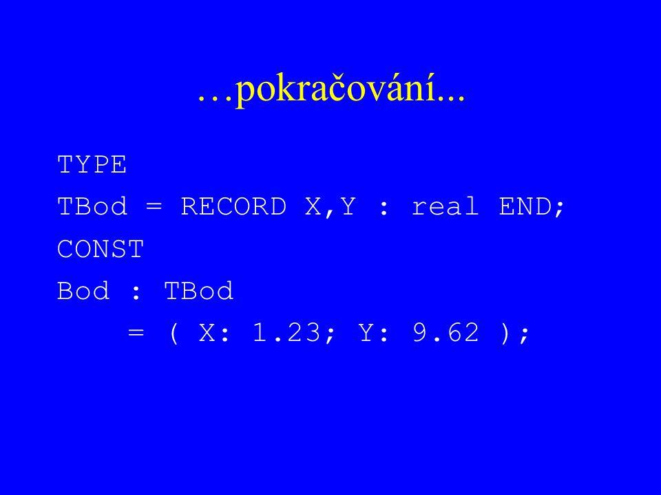 …pokračování... TYPE TBod = RECORD X,Y : real END; CONST Bod : TBod = ( X: 1.23; Y: 9.62 );