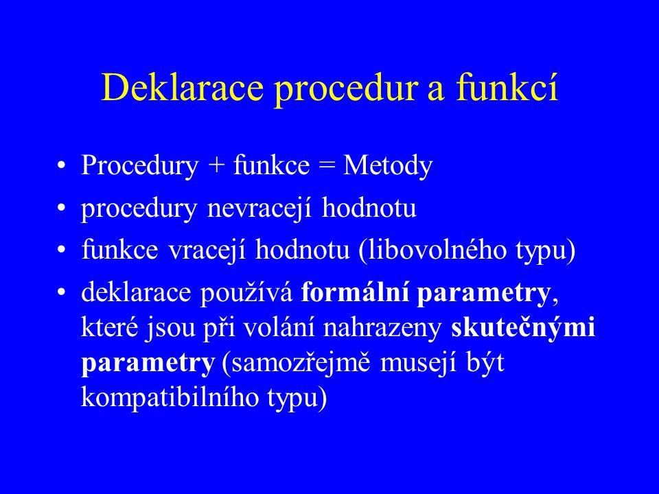 Deklarace procedur a funkcí Procedury + funkce = Metody procedury nevracejí hodnotu funkce vracejí hodnotu (libovolného typu) deklarace používá formální parametry, které jsou při volání nahrazeny skutečnými parametry (samozřejmě musejí být kompatibilního typu)