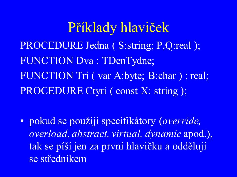 Příklady hlaviček PROCEDURE Jedna ( S:string; P,Q:real ); FUNCTION Dva : TDenTydne; FUNCTION Tri ( var A:byte; B:char ) : real; PROCEDURE Ctyri ( cons