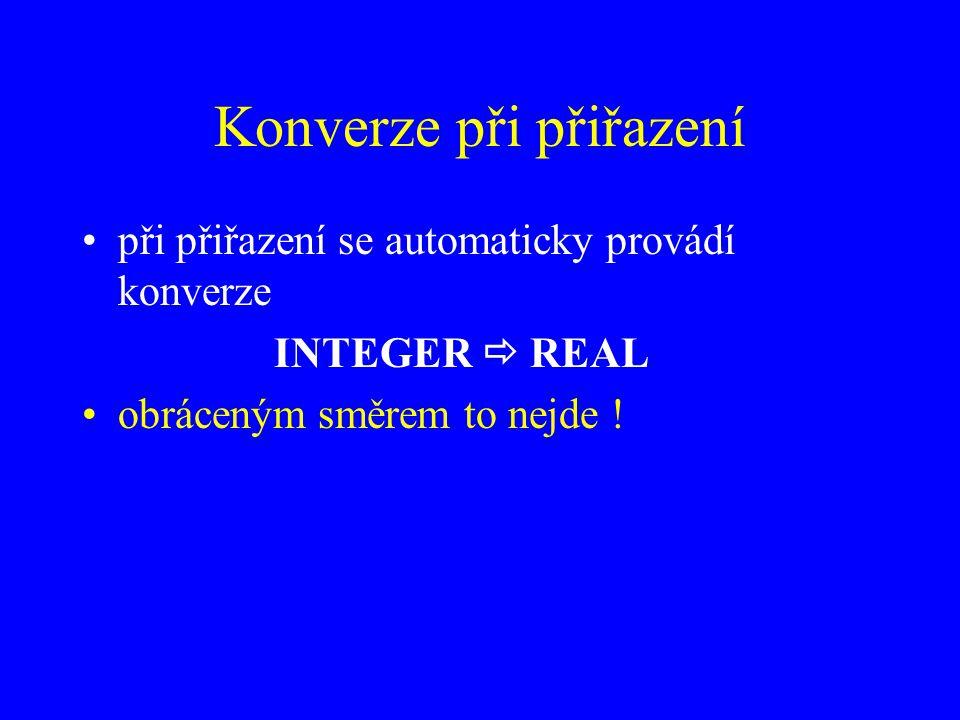 Konverze při přiřazení při přiřazení se automaticky provádí konverze INTEGER  REAL obráceným směrem to nejde !