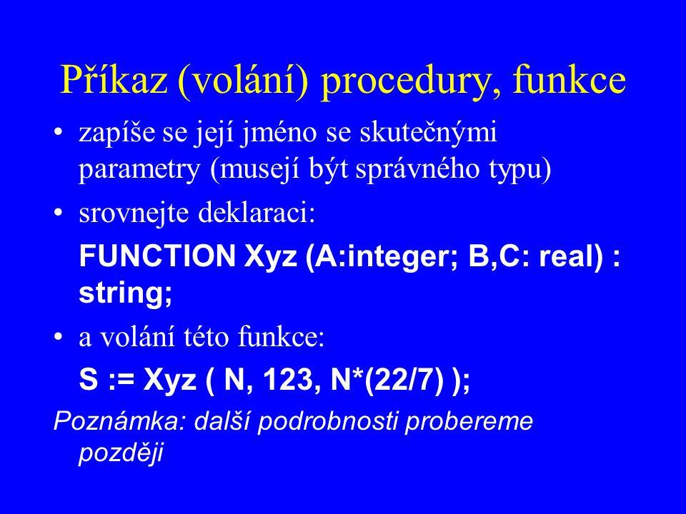 Příkaz (volání) procedury, funkce zapíše se její jméno se skutečnými parametry (musejí být správného typu) srovnejte deklaraci: FUNCTION Xyz (A:integer; B,C: real) : string; a volání této funkce: S := Xyz ( N, 123, N*(22/7) ); Poznámka: další podrobnosti probereme později