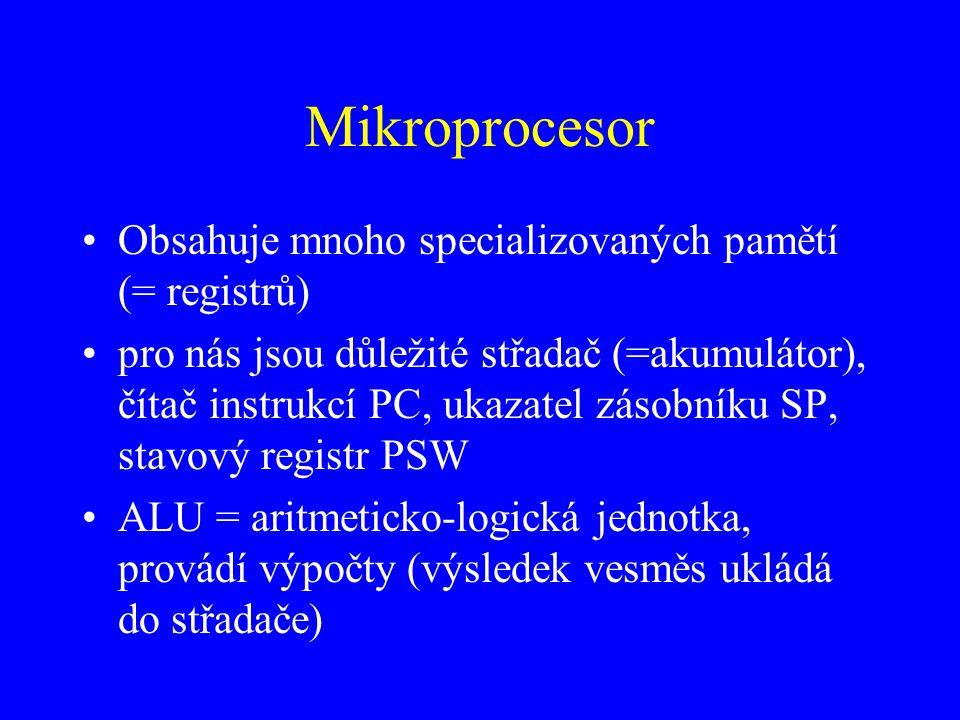 Mikroprocesor Obsahuje mnoho specializovaných pamětí (= registrů) pro nás jsou důležité střadač (=akumulátor), čítač instrukcí PC, ukazatel zásobníku SP, stavový registr PSW ALU = aritmeticko-logická jednotka, provádí výpočty (výsledek vesměs ukládá do střadače)