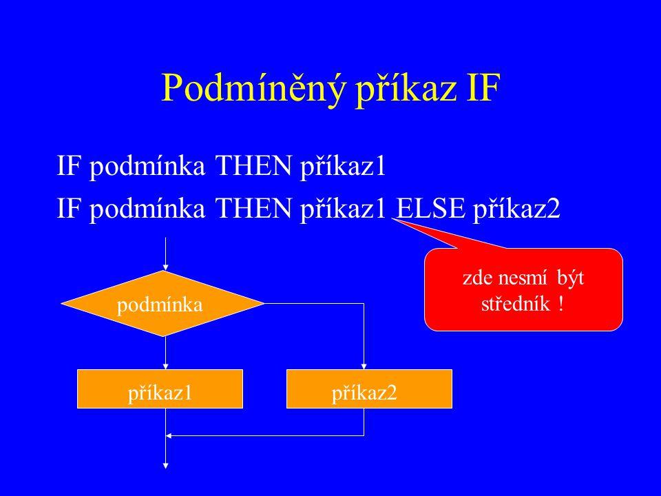 Podmíněný příkaz IF IF podmínka THEN příkaz1 IF podmínka THEN příkaz1 ELSE příkaz2 podmínka příkaz1příkaz2 zde nesmí být středník !