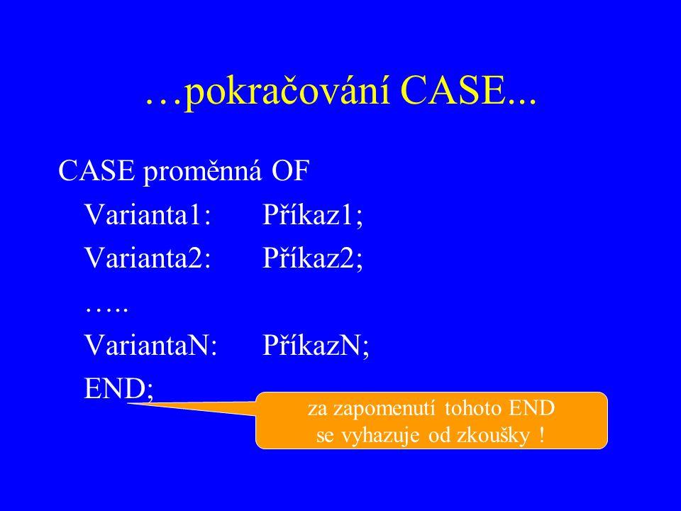 …pokračování CASE...CASE proměnná OF Varianta1:Příkaz1; Varianta2:Příkaz2; …..