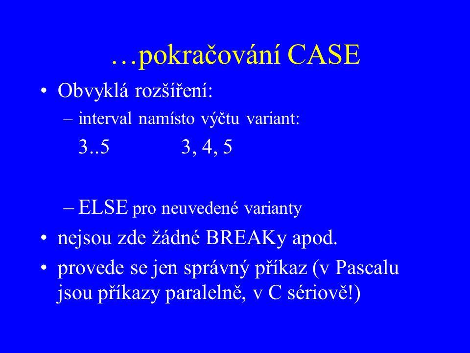 …pokračování CASE Obvyklá rozšíření: –interval namísto výčtu variant: 3..53, 4, 5 –ELSE pro neuvedené varianty nejsou zde žádné BREAKy apod.