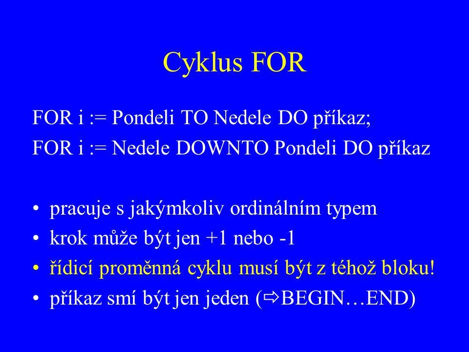 Cyklus FOR FOR i := Pondeli TO Nedele DO příkaz; FOR i := Nedele DOWNTO Pondeli DO příkaz pracuje s jakýmkoliv ordinálním typem krok může být jen +1 nebo -1 řídicí proměnná cyklu musí být z téhož bloku.