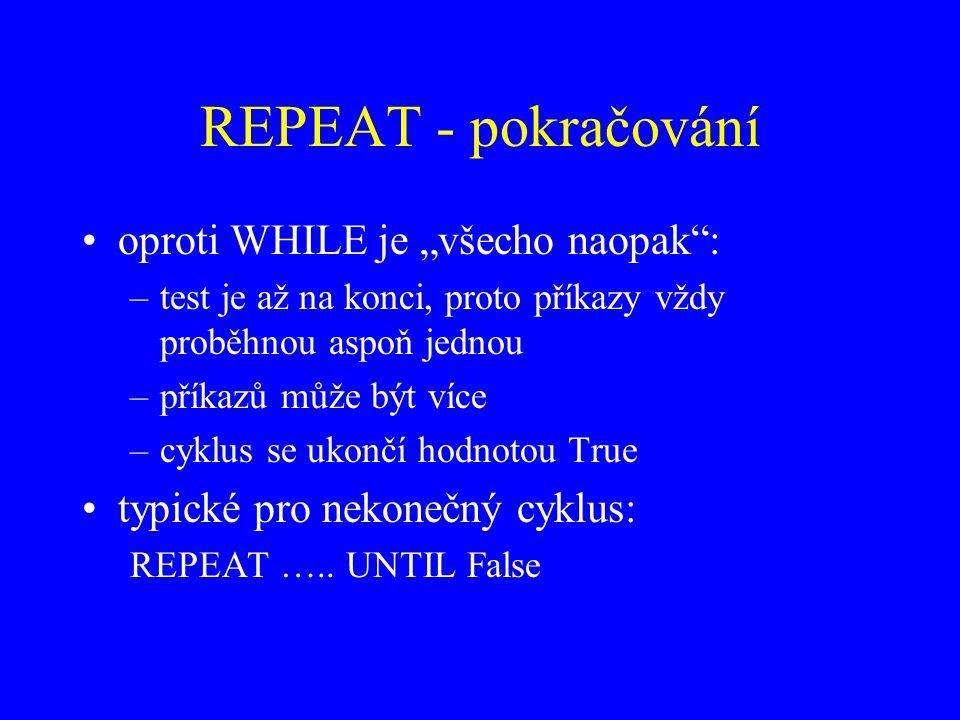 """REPEAT - pokračování oproti WHILE je """"všecho naopak : –test je až na konci, proto příkazy vždy proběhnou aspoň jednou –příkazů může být více –cyklus se ukončí hodnotou True typické pro nekonečný cyklus: REPEAT ….."""