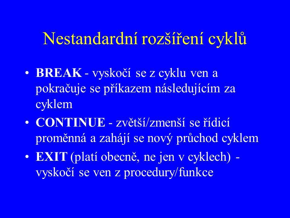 Nestandardní rozšíření cyklů BREAK - vyskočí se z cyklu ven a pokračuje se příkazem následujícím za cyklem CONTINUE - zvětší/zmenší se řídicí proměnná a zahájí se nový průchod cyklem EXIT (platí obecně, ne jen v cyklech) - vyskočí se ven z procedury/funkce