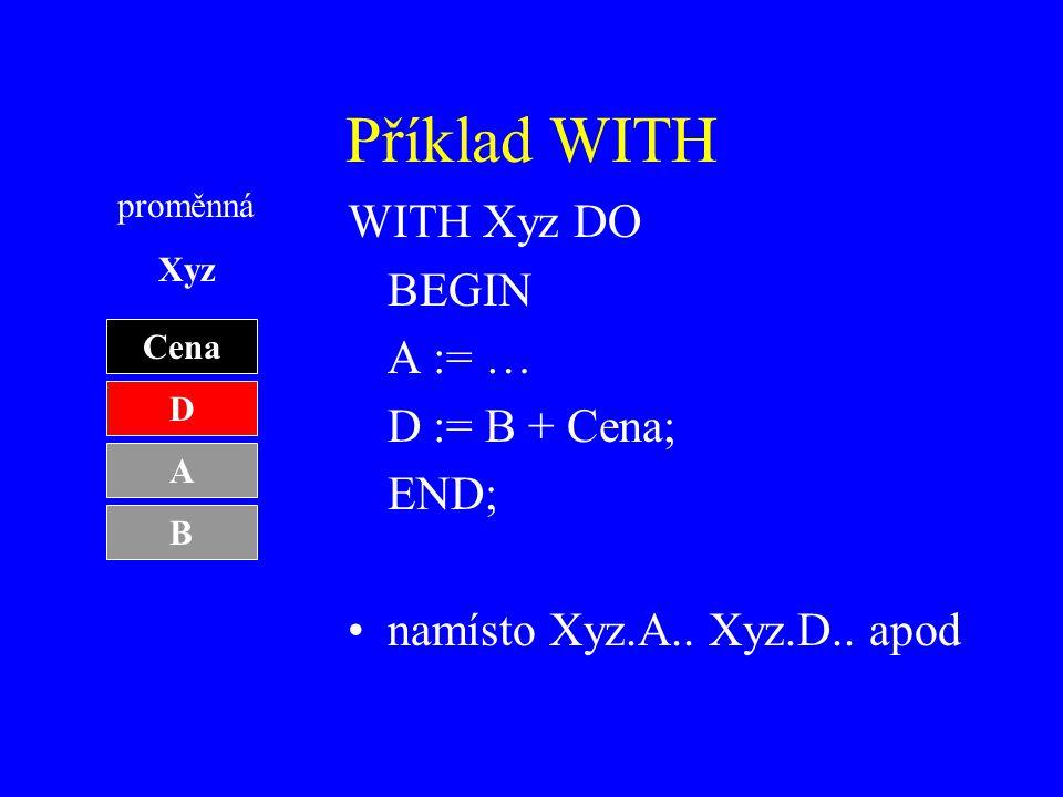 Příklad WITH WITH Xyz DO BEGIN A := … D := B + Cena; END; namísto Xyz.A..