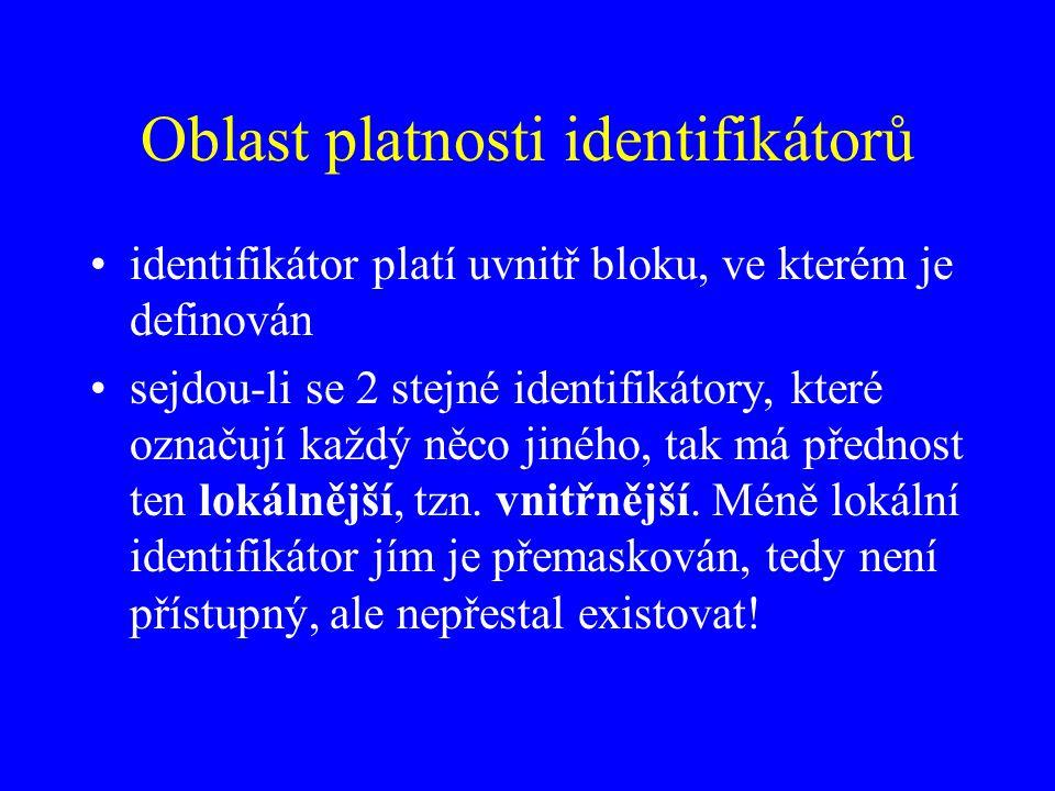 Oblast platnosti identifikátorů identifikátor platí uvnitř bloku, ve kterém je definován sejdou-li se 2 stejné identifikátory, které označují každý něco jiného, tak má přednost ten lokálnější, tzn.